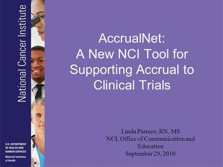 AccrualNet: A New NCI Tool for Supporting Accrual to Clinical Trials Linda Parreco, RN, MS NCI, Office of Communication and Education September 29, 2010.