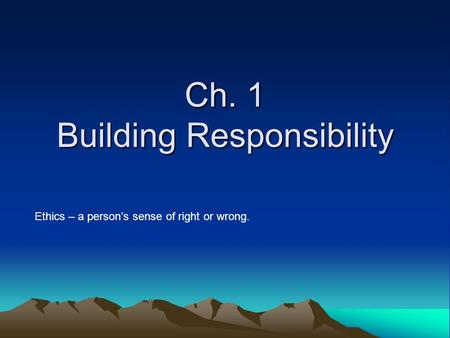 Ch. 1 Building Responsibility Ethics – a person's sense of right or wrong.