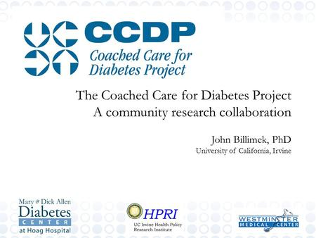 The Coached Care for Diabetes Project A community research collaboration John Billimek, PhD University of California, Irvine.
