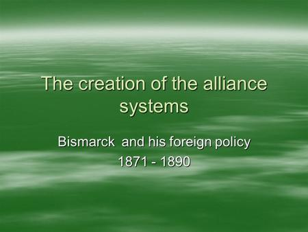 The creation of the alliance systems Bismarck and his foreign policy 1871 - 1890.