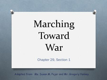Marching Toward War Chapter 29, Section 1 Adapted from: Ms. Susan M. Pojer and Mr. Gregory Yankey.