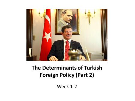 The Determinants of Turkish Foreign Policy (Part 2) Week 1-2 Week_1_2_TFP_Part1.