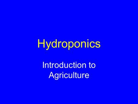 Hydroponics Introduction to Agriculture. Terms Hydroponics: –growing of plants in a solutions of nutrients, without soil Substrate: –substance in which.