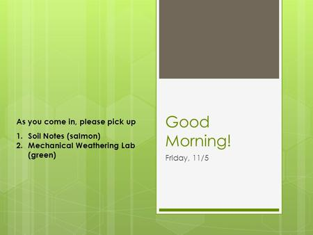 Good Morning! Friday, 11/5 As you come in, please pick up 1.Soil Notes (salmon) 2.Mechanical Weathering Lab (green)