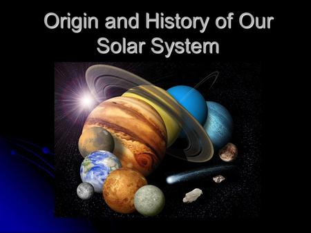 Origin and History of Our Solar System. TEK Objective 5: Earth in space and time. The student understands the solar nebular accretionary disk model. The.