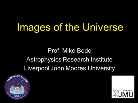 Images of the Universe Prof. Mike Bode Astrophysics Research Institute Liverpool John Moores University.