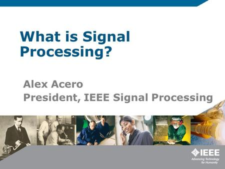 What is Signal Processing? Alex Acero President, IEEE Signal Processing.