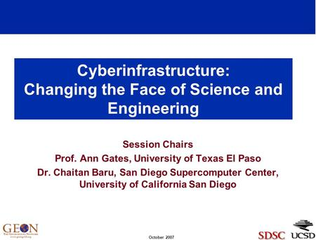 October 2007 Cyberinfrastructure: Changing the Face of Science and Engineering Session Chairs Prof. Ann Gates, University of Texas El Paso Dr. Chaitan.