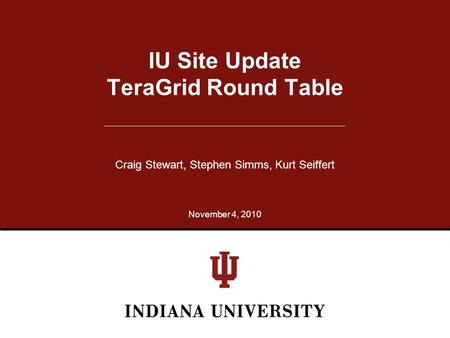 IU Site Update TeraGrid Round Table Craig Stewart, Stephen Simms, Kurt Seiffert November 4, 2010.