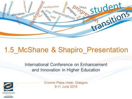 International Conference on Enhancement and Innovation in Higher Education Crowne Plaza Hotel, Glasgow 9-11 June 2015 1.5_McShane & Shapiro_Presentation.