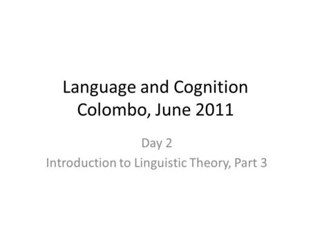 Language and Cognition Colombo, June 2011 Day 2 Introduction to Linguistic Theory, Part 3.