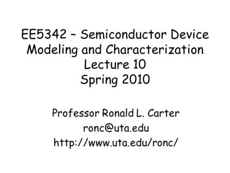 EE5342 – Semiconductor Device Modeling and Characterization Lecture 10 Spring 2010 Professor Ronald L. Carter