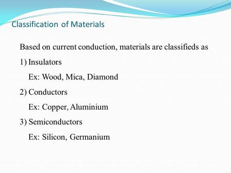 Based on current conduction, materials are classifieds as 1)Insulators Ex: Wood, Mica, Diamond 2) Conductors Ex: Copper, Aluminium 3) Semiconductors Ex: