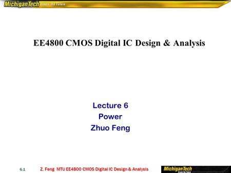 Z. Feng MTU EE4800 CMOS Digital IC Design & Analysis 6.1 EE4800 CMOS Digital IC Design & Analysis Lecture 6 Power Zhuo Feng.