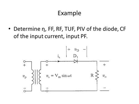 Example Determine η, FF, RF, TUF, PIV of the diode, CF of the input current, input PF.