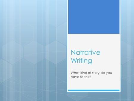 Narrative Writing What kind of story do you have to tell?