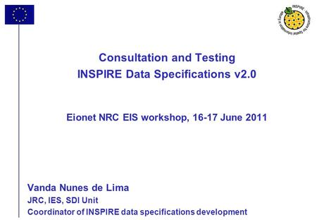 1 Consultation and Testing INSPIRE Data Specifications v2.0 Eionet NRC EIS workshop, 16-17 June 2011 Vanda Nunes de Lima JRC, IES, SDI Unit Coordinator.