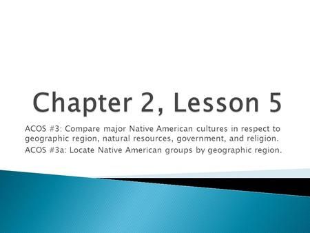Chapter 2, Lesson 5 ACOS #3: Compare major Native American cultures in respect to geographic region, natural resources, government, and religion. ACOS.