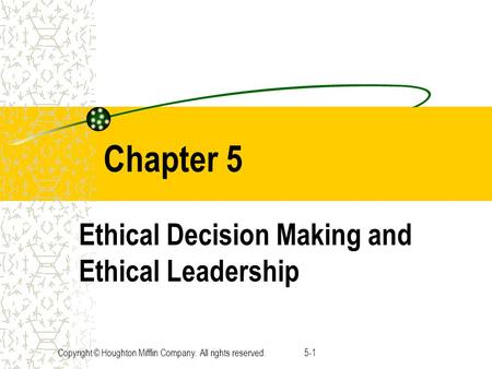 Copyright © Houghton Mifflin Company. All rights reserved.5-1 Chapter 5 Ethical Decision Making and Ethical Leadership.