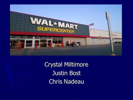 Crystal Miltimore Justin Bost Chris Nadeau. Background ► 1945 - Newport, Arkansas, Sam Walton founder of variety store ► 1962 - Rogers, Arkansas- First.