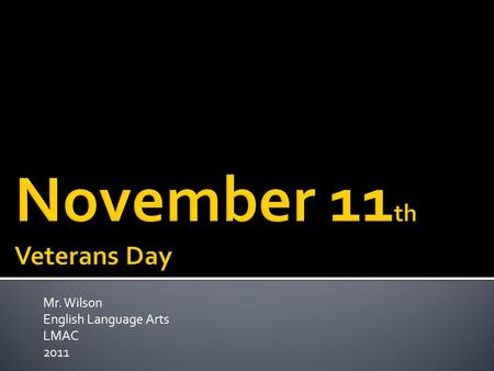 Mr. Wilson English Language Arts LMAC 2011. Why do we observe Veterans Day on November 11 th ?
