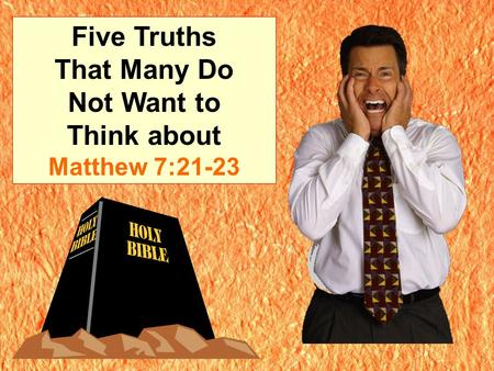 Five Truths That Many Do Not Want to Think about Matthew 7:21-23.