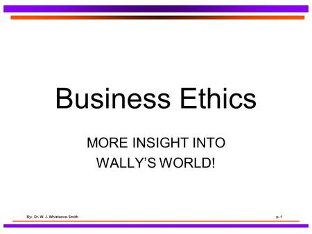 By: Dr. W. J. Whistance-Smithp. 1 Business Ethics MORE INSIGHT INTO WALLY'S WORLD!