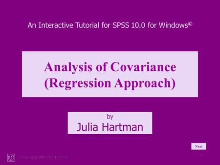 © Copyright 2000, Julia Hartman 1 An Interactive Tutorial for SPSS 10.0 for Windows © Analysis of Covariance (Regression Approach) by Julia Hartman Next.