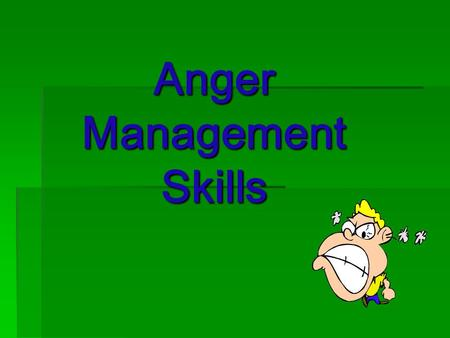 Anger Management Skills. Does everybody experience anger?  Everybody gets angry. That is okay. You're going to feel how you feel. BUT: how you act is.