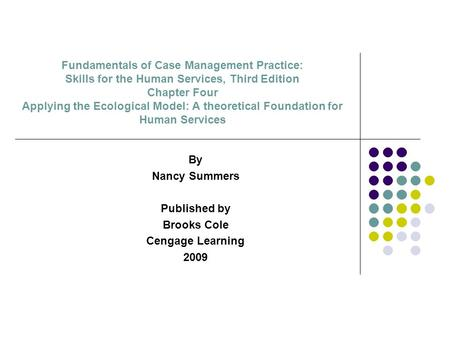 Fundamentals of Case Management Practice: Skills for the Human Services, Third Edition Chapter Four Applying the Ecological Model: A theoretical Foundation.
