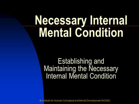  Institute for Human Conceptual and Mental Development (IHCMD) Necessary Internal Mental Condition Establishing and Maintaining the Necessary Internal.