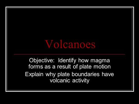 Volcanoes Objective: Identify how magma forms as a result of plate motion Explain why plate boundaries have volcanic activity.