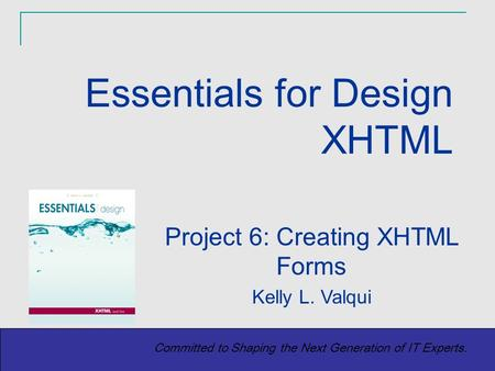 Copyright (c) 2004 Prentice-Hall. All rights reserved. 1 Committed to Shaping the Next Generation of IT Experts. Project 6: Creating XHTML Forms Kelly.
