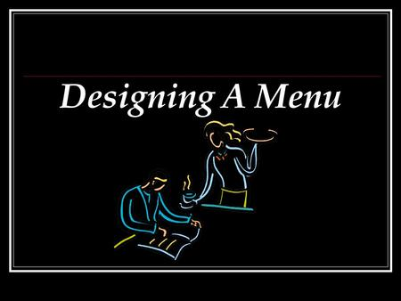 Designing A Menu. Importance of The Menu The menu style and design reflects the restaurant's personality and the customers who frequent it. The menu can.