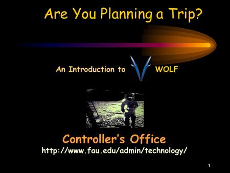 1 Are You Planning a Trip? Controller's Office  An Introduction to WOLF.