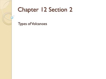 Chapter 12 Section 2 Types of Volcanoes. What Controls eruptions Two factors control the type of eruption. 1. Amount of water vapor and other gases. 2.