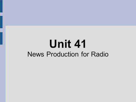 Unit 41 News Production for Radio. Bulletin A short news programme reporting only the most important information. Stories not covered in depth and gives.
