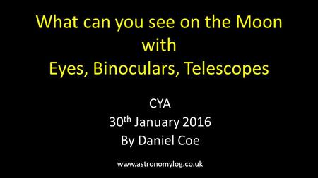 What can you see on the Moon with Eyes, Binoculars, Telescopes CYA 30 th January 2016 By Daniel Coe www.astronomylog.co.uk.