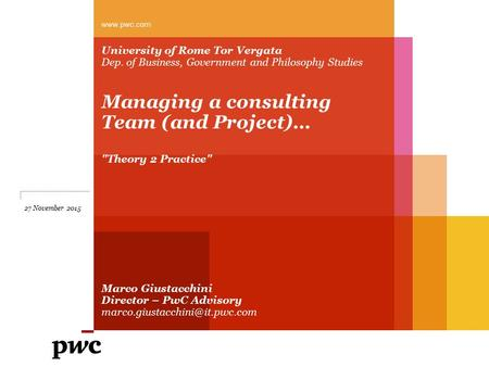 University of Rome Tor Vergata Dep. of Business, Government and Philosophy Studies Managing a consulting Team (and Project)… Theory 2 Practice Marco.