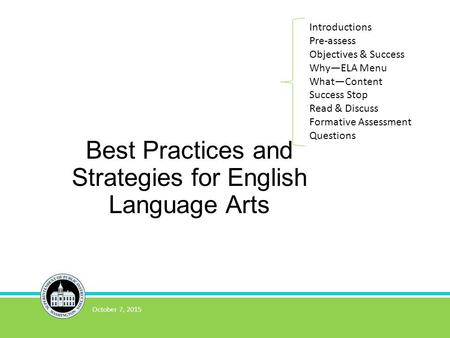Best Practices and Strategies for English Language Arts October 7, 2015 Introductions Pre-assess Objectives & Success Why—ELA Menu What—Content Success.