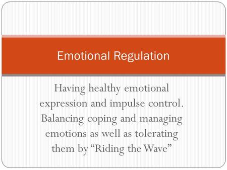 "Having healthy emotional expression and impulse control. Balancing coping and managing emotions as well as tolerating them by ""Riding the Wave"" Emotional."