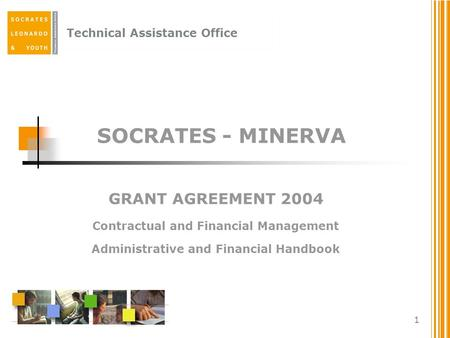 Technical Assistance Office 1 SOCRATES - MINERVA GRANT AGREEMENT 2004 Contractual and Financial Management Administrative and Financial Handbook.