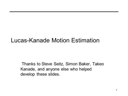 1 Lucas-Kanade Motion Estimation Thanks to Steve Seitz, Simon Baker, Takeo Kanade, and anyone else who helped develop these slides.