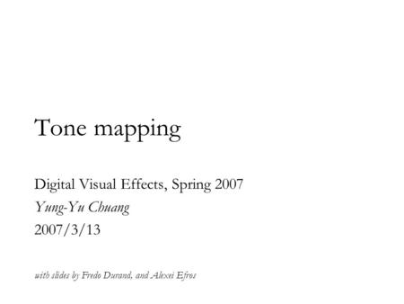 Tone mapping Digital Visual Effects, Spring 2007 Yung-Yu Chuang 2007/3/13 with slides by Fredo Durand, and Alexei Efros.