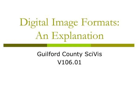 Digital Image Formats: An Explanation Guilford County SciVis V106.01.