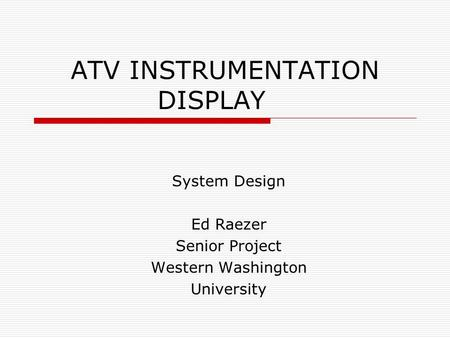 ATV INSTRUMENTATION DISPLAY System Design Ed Raezer Senior Project Western Washington University.