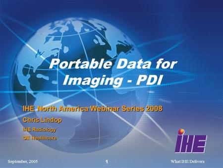 September, 2005What IHE Delivers 1 Portable Data for Imaging - PDI IHE North America Webinar Series 2008 Chris Lindop IHE Radiology GE Healthcare.