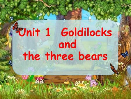Unit 1 Goldilocks and the three bears It's very big and beautiful. There are many trees and flowers. There are some streams. Many wild animals live there.