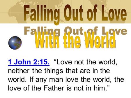 "1 John 2:15. ""Love not the world, neither the things that are in the world. If any man love the world, the love of the Father is not in him."""