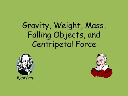 Gravity, Weight, Mass, Falling Objects, and Centripetal Force.